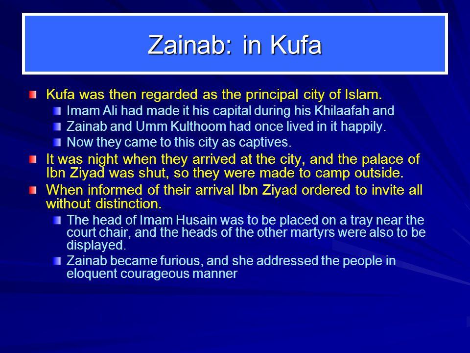 Zainab: in Kufa Kufa was then regarded as the principal city of Islam. Imam Ali had made it his capital during his Khilaafah and Zainab and Umm Kultho