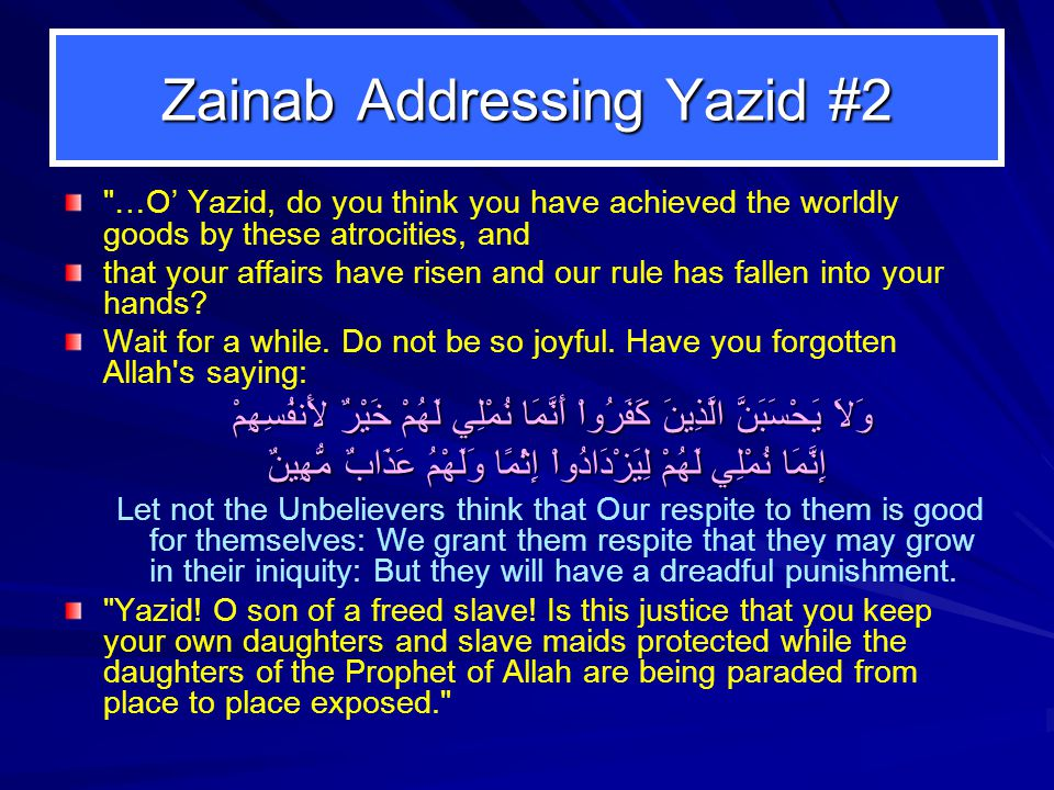 Zainab Addressing Yazid #2 …O' Yazid, do you think you have achieved the worldly goods by these atrocities, and that your affairs have risen and our rule has fallen into your hands.