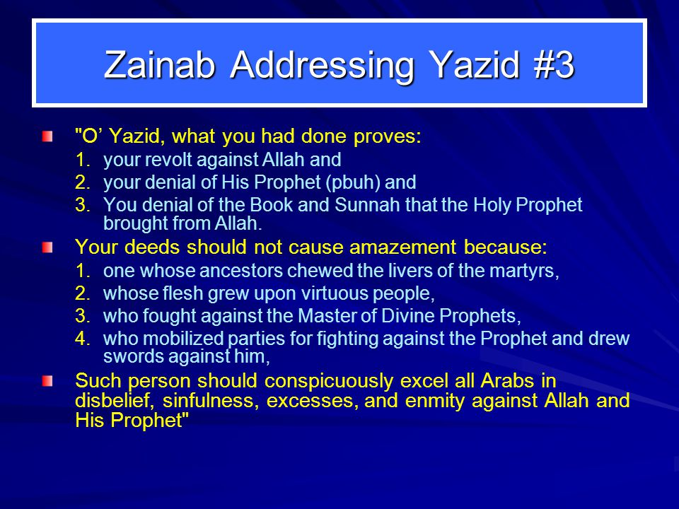 Zainab Addressing Yazid #3 O' Yazid, what you had done proves: 1.your revolt against Allah and 2.your denial of His Prophet (pbuh) and 3.You denial of the Book and Sunnah that the Holy Prophet brought from Allah.
