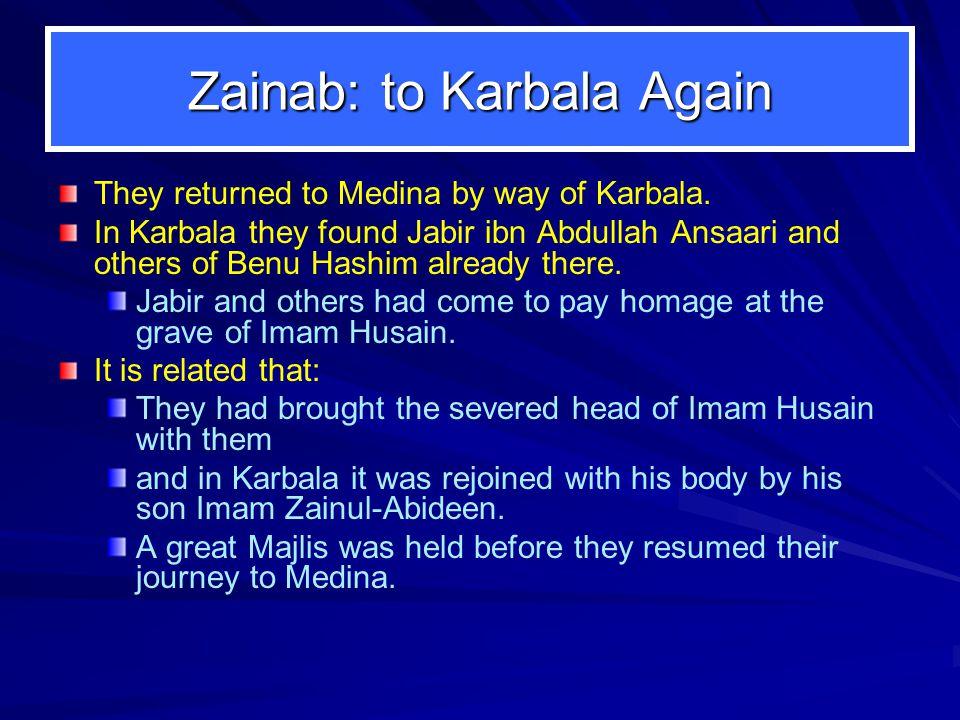 Zainab: to Karbala Again They returned to Medina by way of Karbala. In Karbala they found Jabir ibn Abdullah Ansaari and others of Benu Hashim already