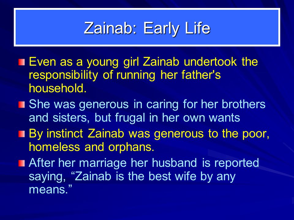 Zainab: Early Life Even as a young girl Zainab undertook the responsibility of running her father s household.