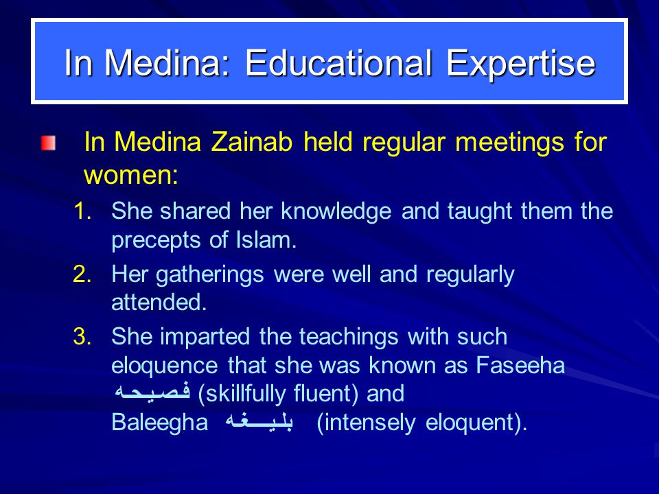In Medina: Educational Expertise In Medina Zainab held regular meetings for women: 1.She shared her knowledge and taught them the precepts of Islam.