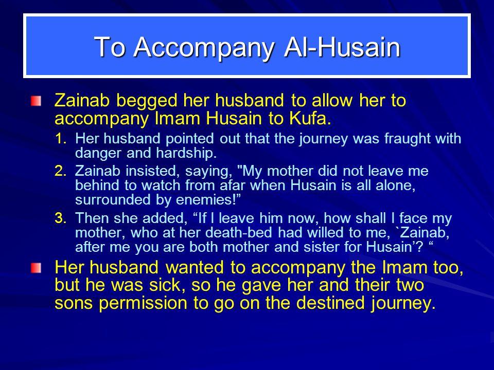 To Accompany Al-Husain Zainab begged her husband to allow her to accompany Imam Husain to Kufa.