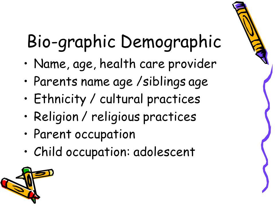 Bio-graphic Demographic Name, age, health care provider Parents name age /siblings age Ethnicity / cultural practices Religion / religious practices Parent occupation Child occupation: adolescent