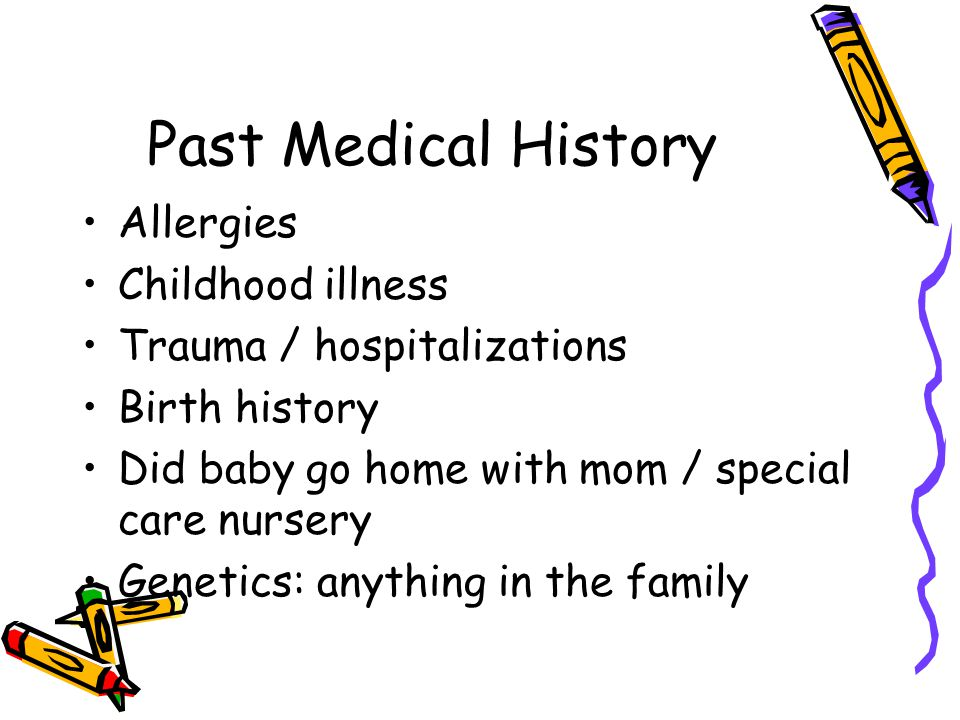 Past Medical History Allergies Childhood illness Trauma / hospitalizations Birth history Did baby go home with mom / special care nursery Genetics: anything in the family