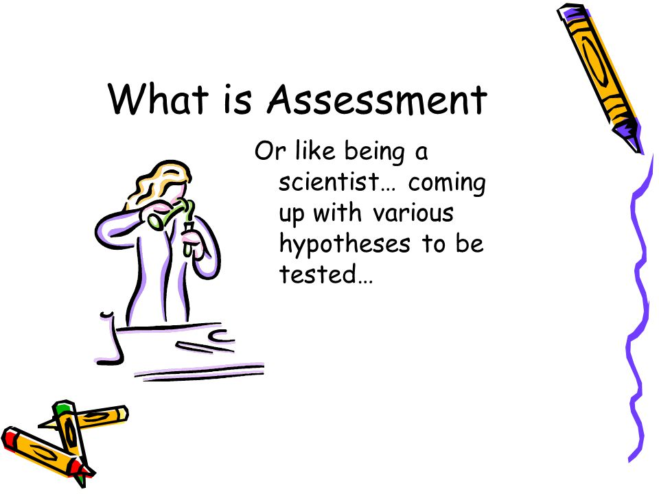 What is Assessment Or like being a scientist… coming up with various hypotheses to be tested…