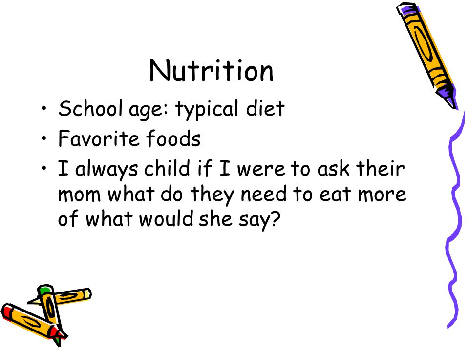 Nutrition School age: typical diet Favorite foods I always child if I were to ask their mom what do they need to eat more of what would she say?