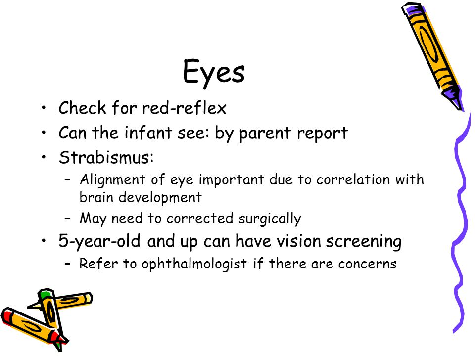 Eyes Check for red-reflex Can the infant see: by parent report Strabismus: –Alignment of eye important due to correlation with brain development –May