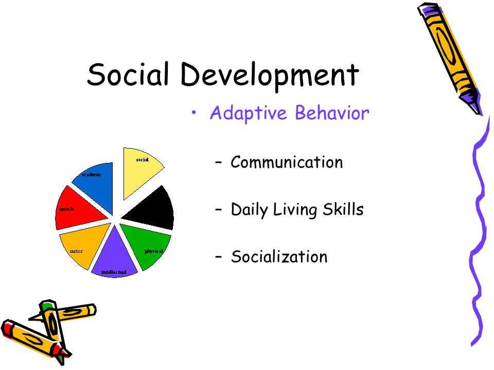 Social Development Adaptive Behavior –Communication –Daily Living Skills –Socialization