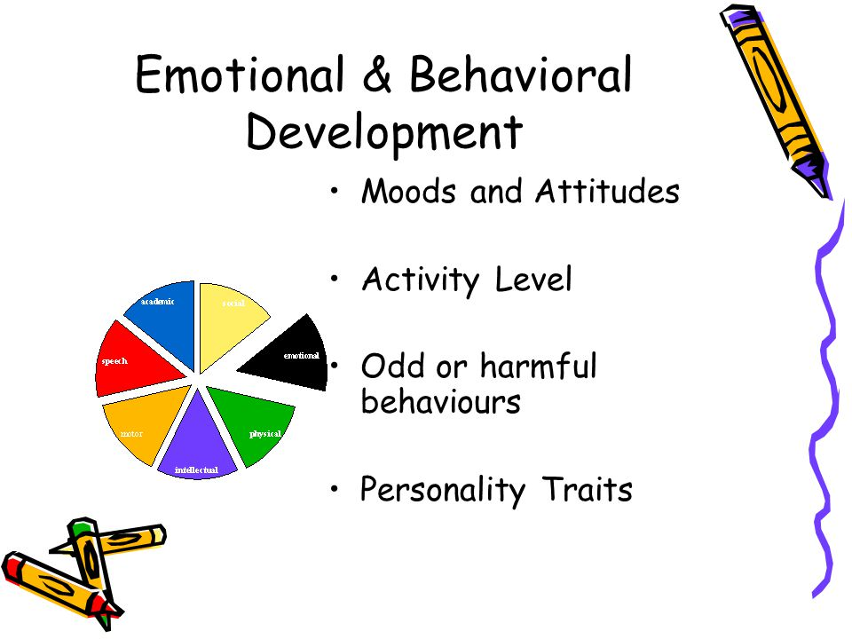 Emotional & Behavioral Development Moods and Attitudes Activity Level Odd or harmful behaviours Personality Traits