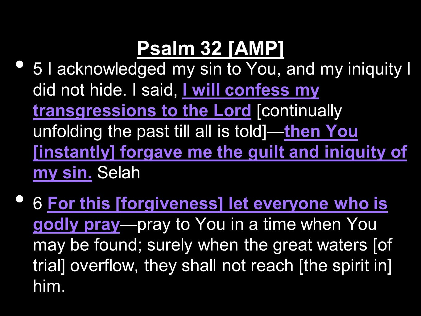 5 I acknowledged my sin to You, and my iniquity I did not hide. I said, I will confess my transgressions to the Lord [continually unfolding the past t
