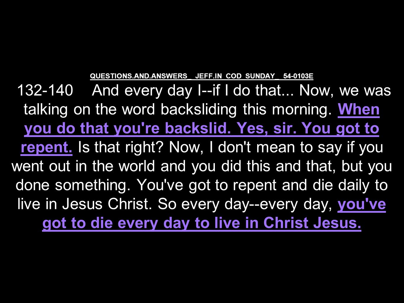 QUESTIONS.AND.ANSWERS_ JEFF.IN COD SUNDAY_ 54-0103E 132-140 And every day I--if I do that... Now, we was talking on the word backsliding this morning.
