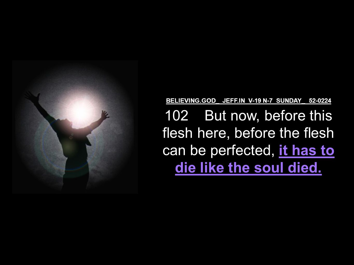 BELIEVING.GOD_ JEFF.IN V-19 N-7 SUNDAY_ 52-0224 102 But now, before this flesh here, before the flesh can be perfected, it has to die like the soul died.