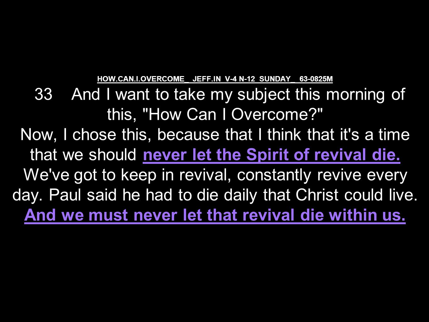 HOW.CAN.I.OVERCOME_ JEFF.IN V-4 N-12 SUNDAY_ 63-0825M 33 And I want to take my subject this morning of this, How Can I Overcome Now, I chose this, because that I think that it s a time that we should never let the Spirit of revival die.