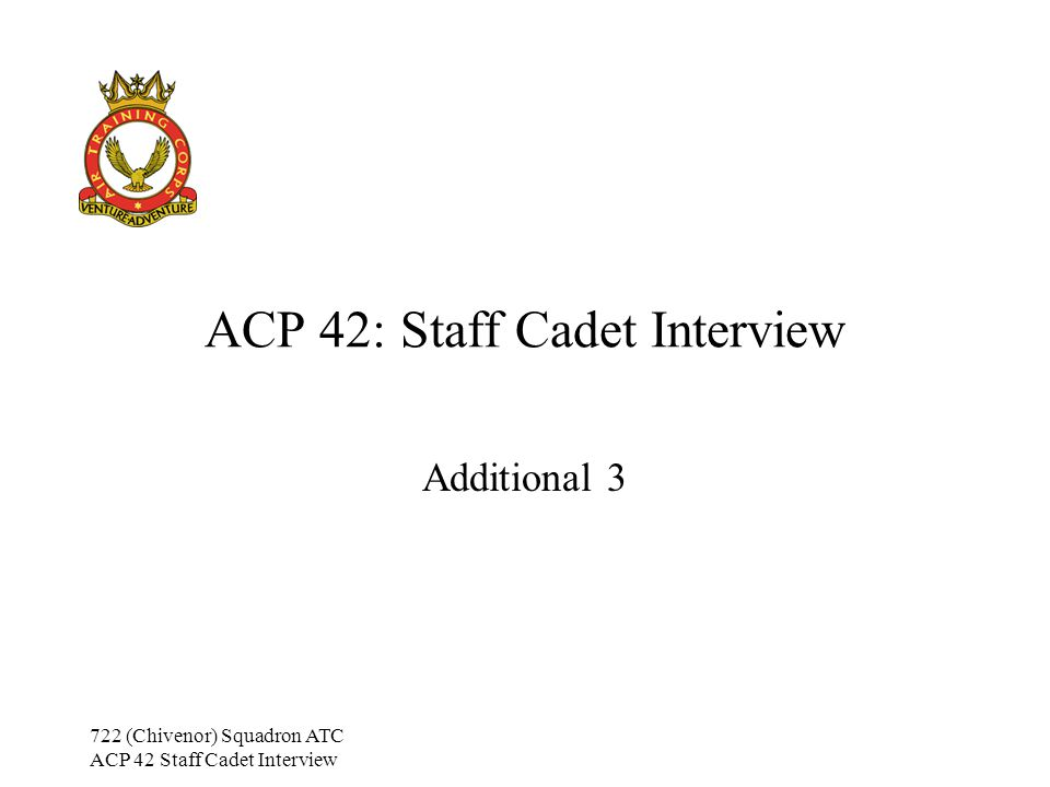 722 (Chivenor) Squadron ATC ACP 42 Staff Cadet Interview Additional Training 3 Classroom Management Environment –Lighting Is the room sufficiently light/dark.
