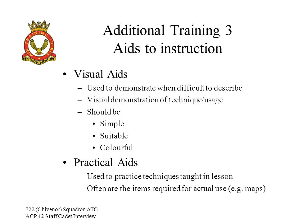 722 (Chivenor) Squadron ATC ACP 42 Staff Cadet Interview Additional Training 3 Aids to instruction Visual Aids –Used to demonstrate when difficult to describe –Visual demonstration of technique/usage –Should be Simple Suitable Colourful Practical Aids –Used to practice techniques taught in lesson –Often are the items required for actual use (e.g.