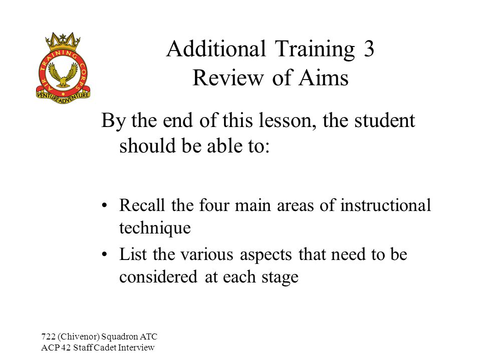 722 (Chivenor) Squadron ATC ACP 42 Staff Cadet Interview Additional Training 3 Review of Aims By the end of this lesson, the student should be able to: Recall the four main areas of instructional technique List the various aspects that need to be considered at each stage