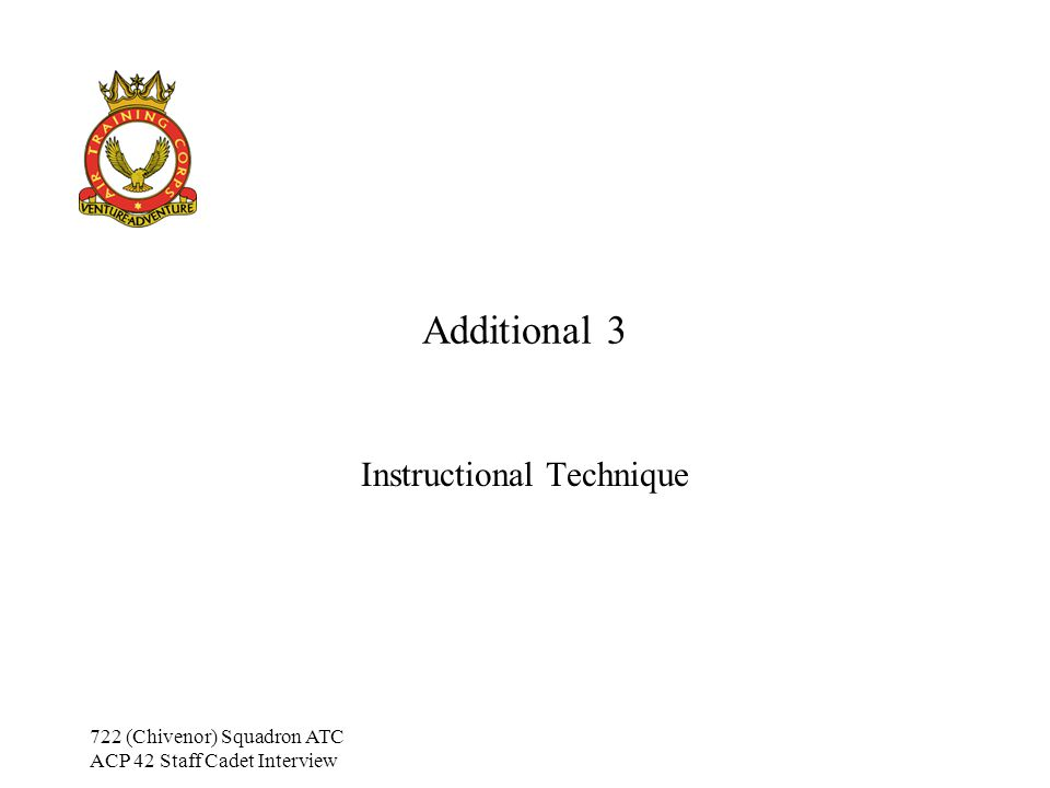 722 (Chivenor) Squadron ATC ACP 42 Staff Cadet Interview Additional Training 3 Aims By the end of this lesson, the student should be able to: Recall the four main areas of instructional technique List the various aspects that need to be considered at each stage