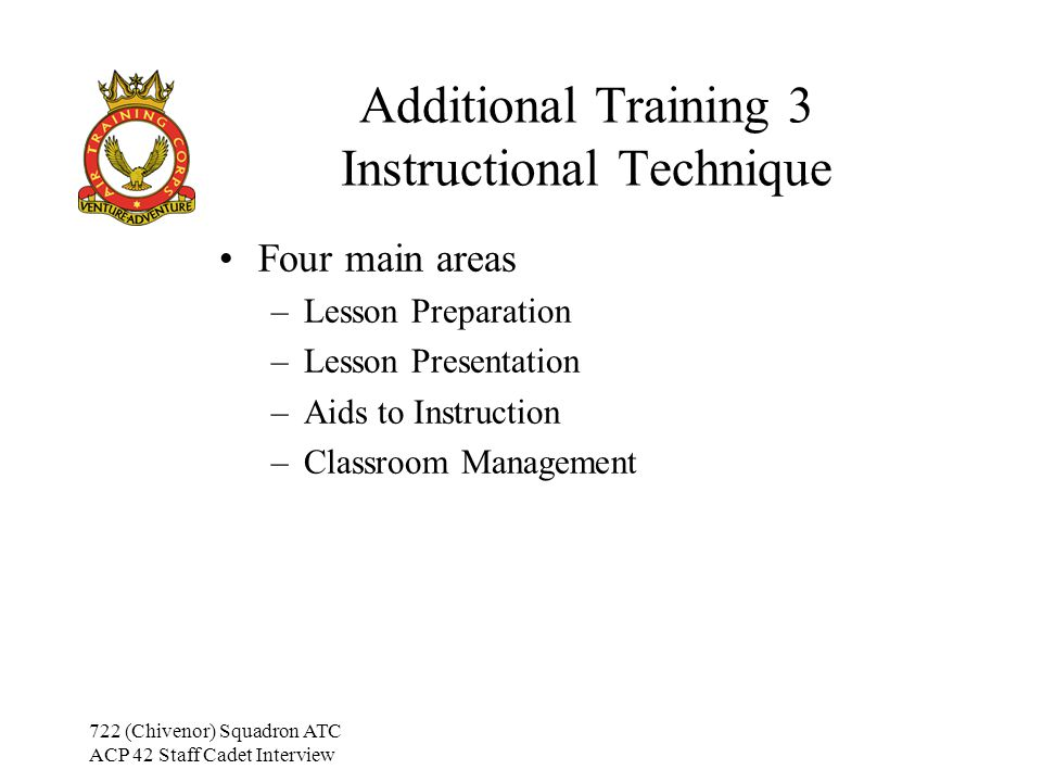 722 (Chivenor) Squadron ATC ACP 42 Staff Cadet Interview Additional Training 3 The Class Problem Cadets –In all cases, determine the reason for the problem May not be connected to the lesson or the ATC –Only try to solve the problem once the cause is known