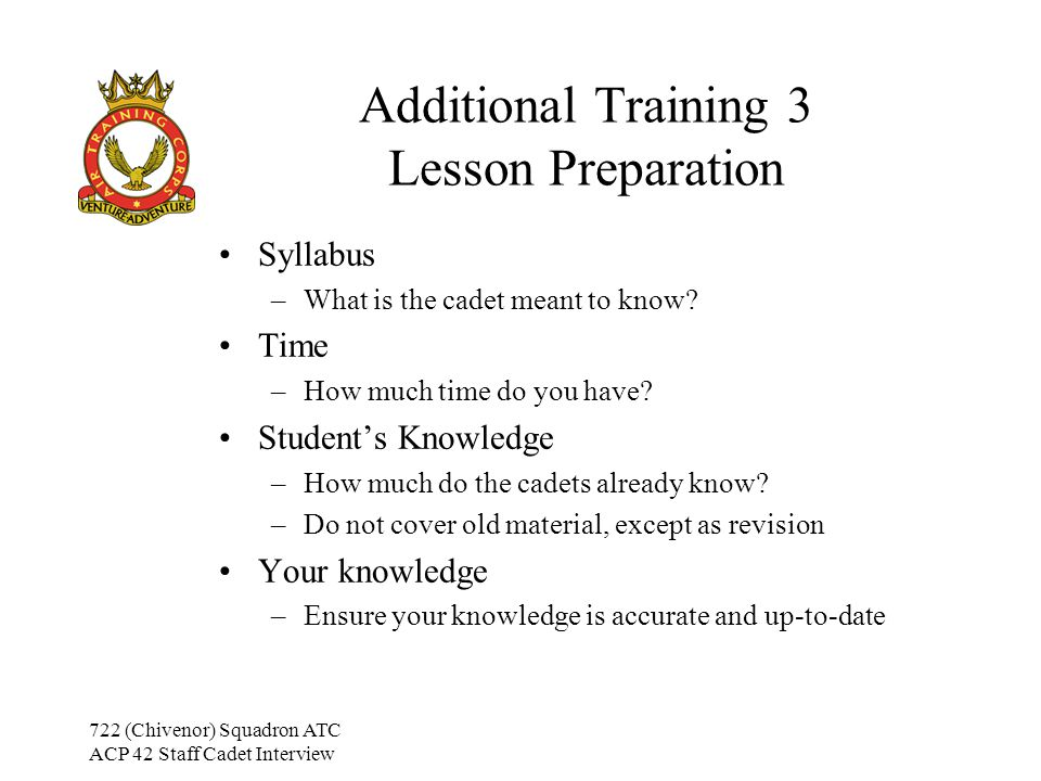 722 (Chivenor) Squadron ATC ACP 42 Staff Cadet Interview Additional Training 3 Lesson Presentation Introduction –Interest (Develop an interest in the subject) –Need (Explain why they need to know this) –Title (The title of the lesson) –Revise (Recap on previous lesson) –Objectives (State what will be taught in the lesson) –Scope (Length of lesson and how topic is covered) –Handout (Is there a handout or must notes be taken?) Don't give out any handouts until the end of the lesson.