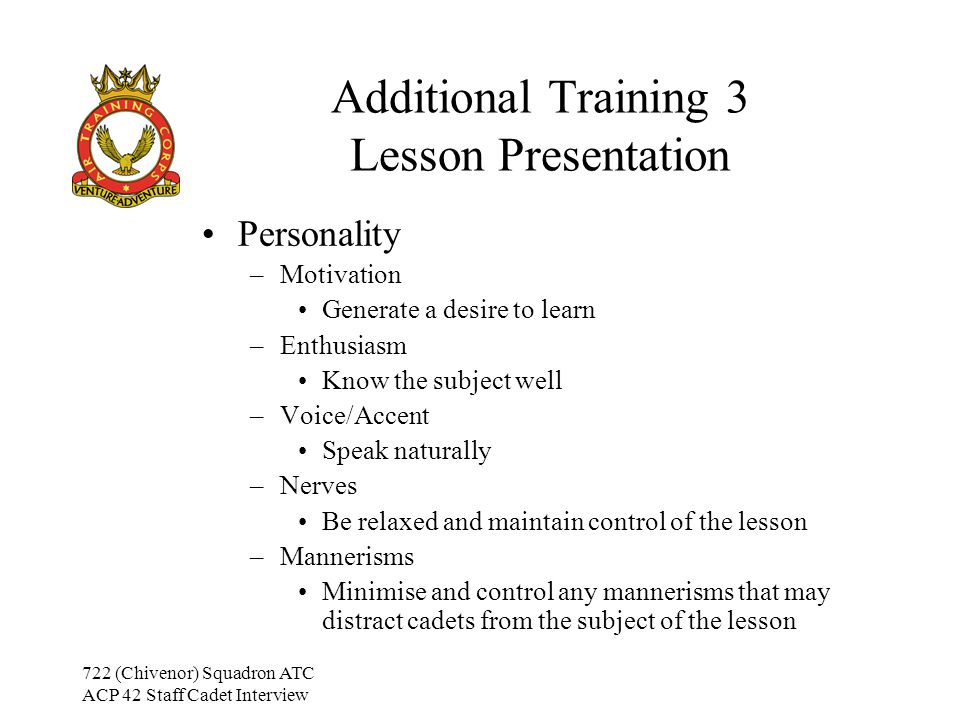 722 (Chivenor) Squadron ATC ACP 42 Staff Cadet Interview Additional Training 3 Lesson Presentation Personality –Motivation Generate a desire to learn –Enthusiasm Know the subject well –Voice/Accent Speak naturally –Nerves Be relaxed and maintain control of the lesson –Mannerisms Minimise and control any mannerisms that may distract cadets from the subject of the lesson