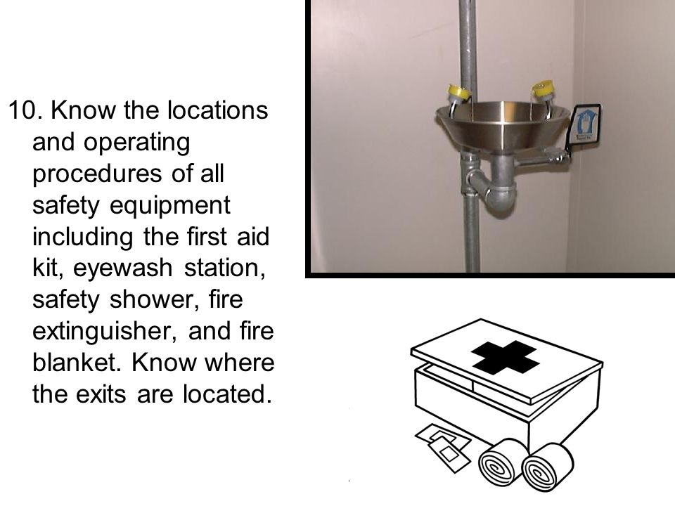 10. Know the locations and operating procedures of all safety equipment including the first aid kit, eyewash station, safety shower, fire extinguisher