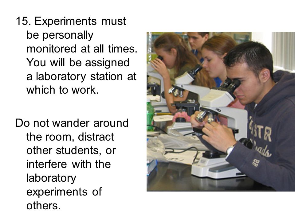 15. Experiments must be personally monitored at all times.