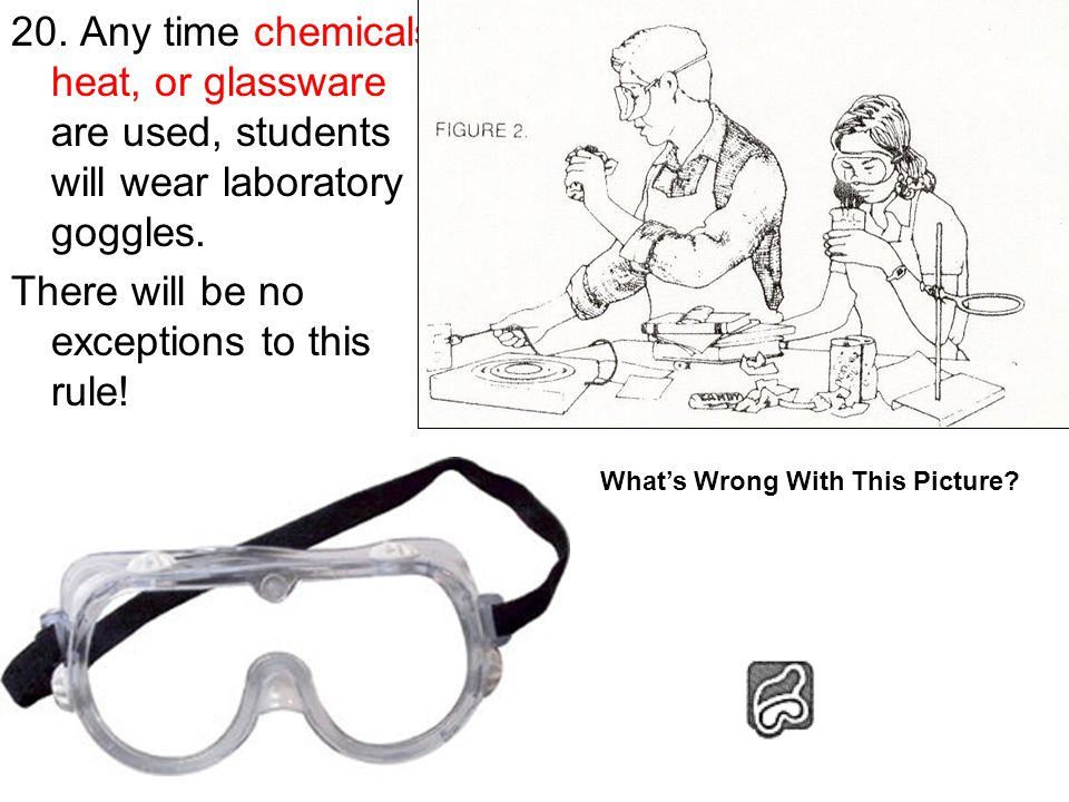 20. Any time chemicals, heat, or glassware are used, students will wear laboratory goggles.