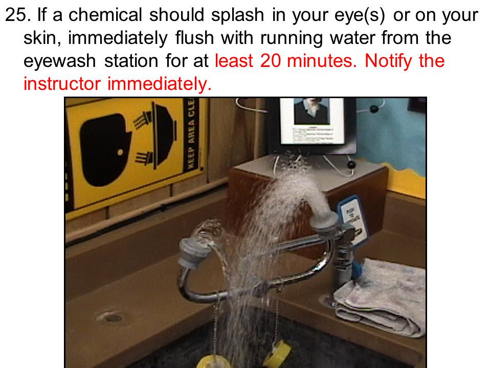 25. If a chemical should splash in your eye(s) or on your skin, immediately flush with running water from the eyewash station for at least 20 minutes.