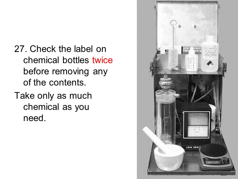 27. Check the label on chemical bottles twice before removing any of the contents.