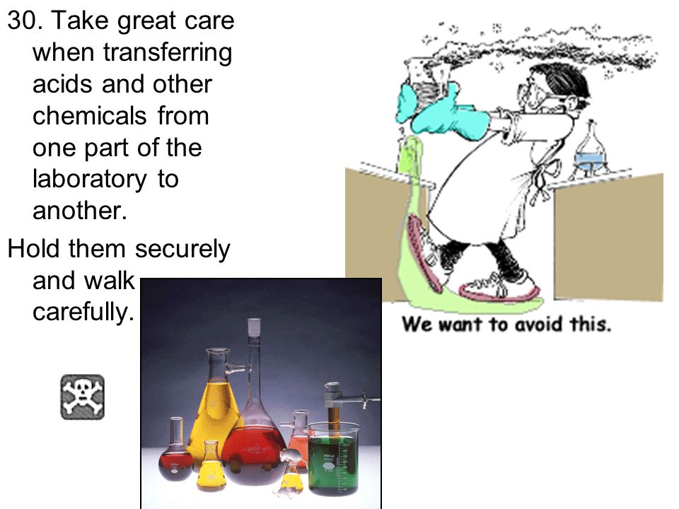 30. Take great care when transferring acids and other chemicals from one part of the laboratory to another. Hold them securely and walk carefully.