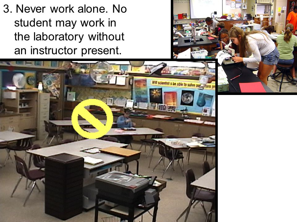 3. Never work alone. No student may work in the laboratory without an instructor present.