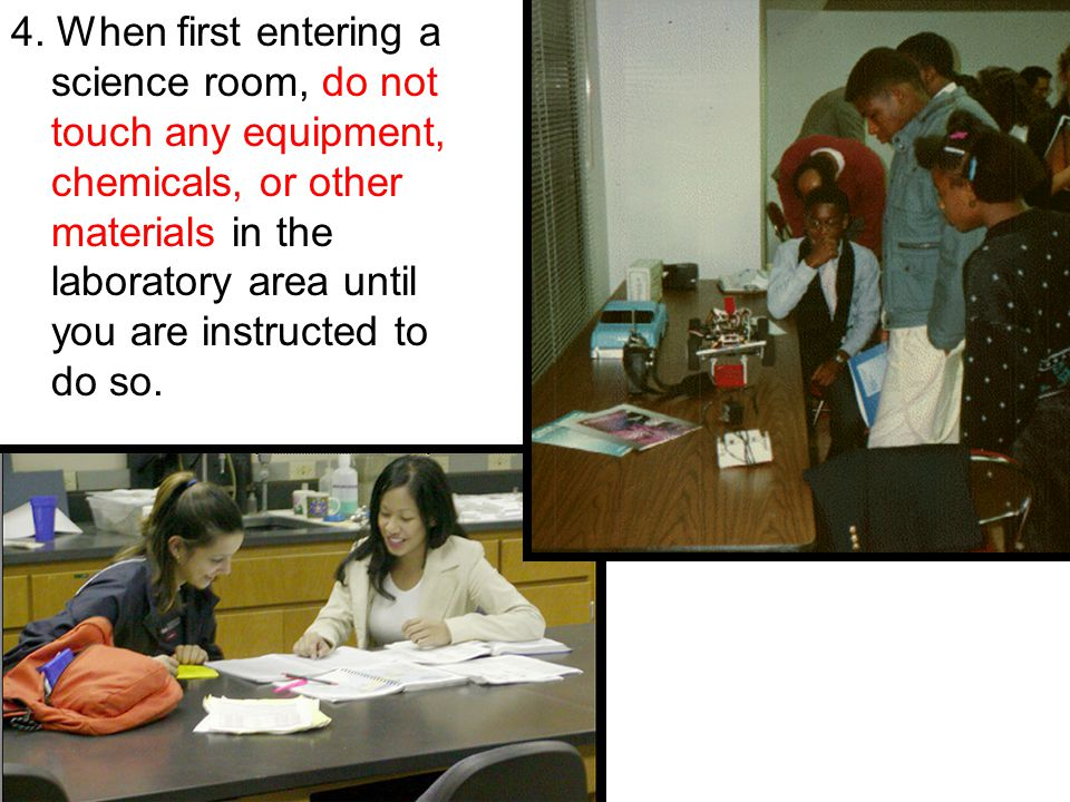 4. When first entering a science room, do not touch any equipment, chemicals, or other materials in the laboratory area until you are instructed to do