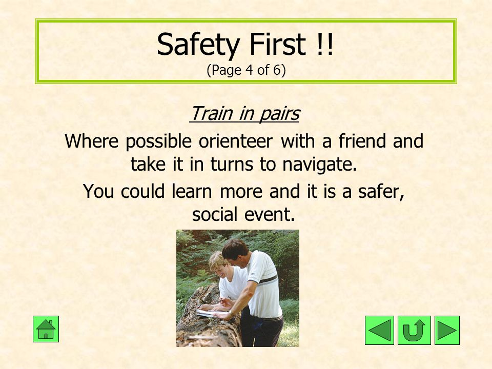 Safety First !! (Page 4 of 6) Train in pairs Where possible orienteer with a friend and take it in turns to navigate. You could learn more and it is a