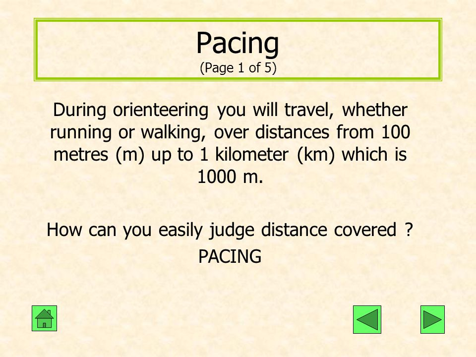 Pacing (Page 1 of 5) During orienteering you will travel, whether running or walking, over distances from 100 metres (m) up to 1 kilometer (km) which