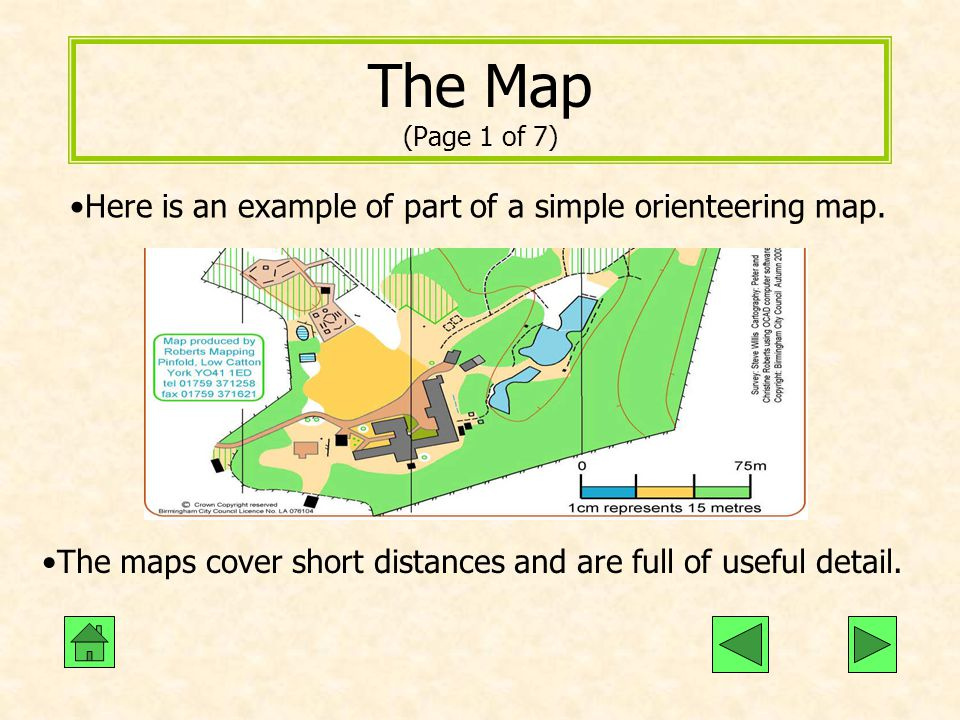 The Map (Page 1 of 7) Here is an example of part of a simple orienteering map. The maps cover short distances and are full of useful detail.