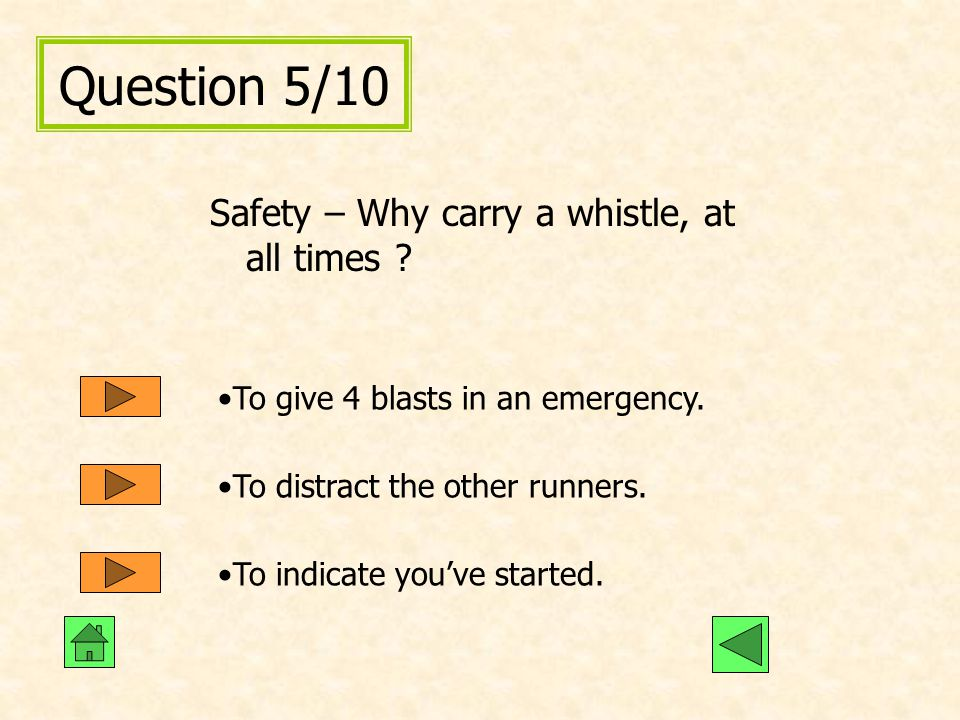 Question 5/10 Safety – Why carry a whistle, at all times ? To give 4 blasts in an emergency. To distract the other runners. To indicate you've started