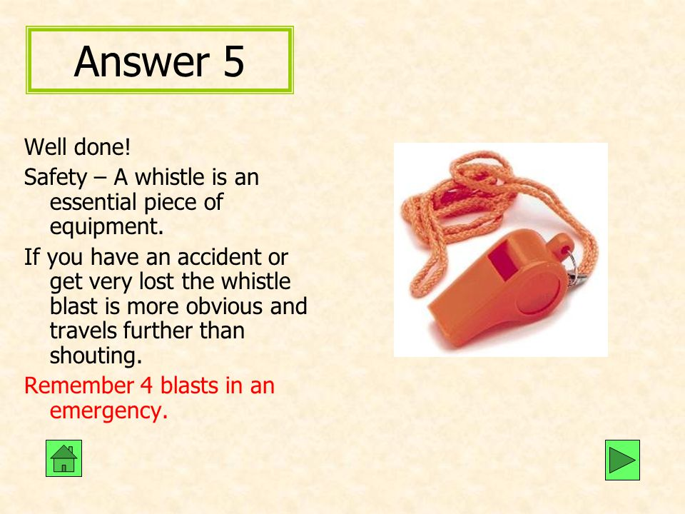 Answer 5 Well done! Safety – A whistle is an essential piece of equipment. If you have an accident or get very lost the whistle blast is more obvious