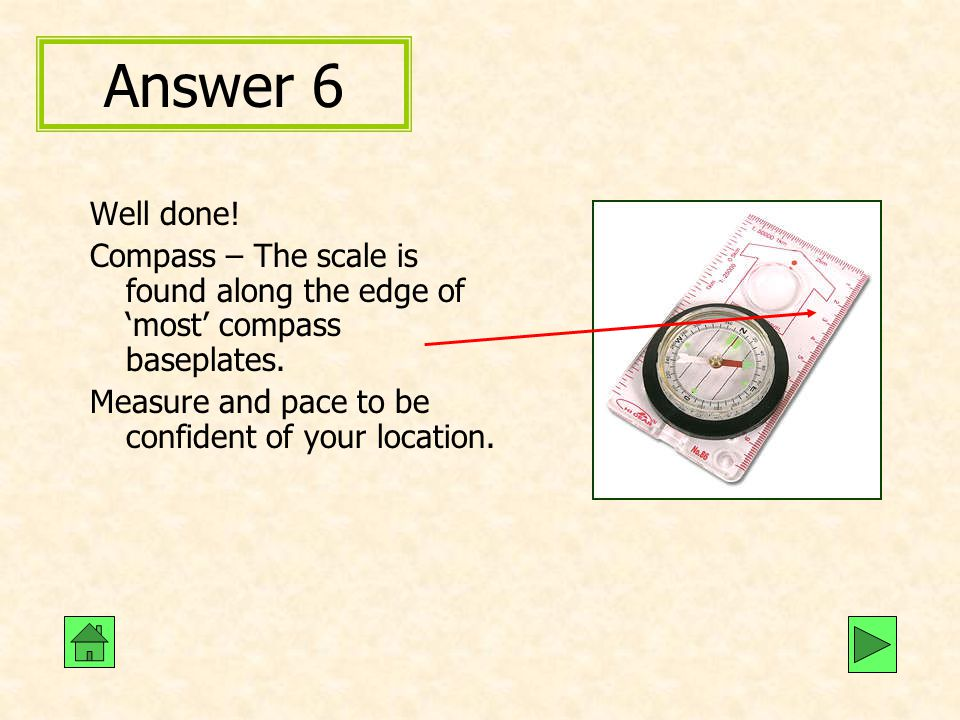 Answer 6 Well done! Compass – The scale is found along the edge of 'most' compass baseplates. Measure and pace to be confident of your location.
