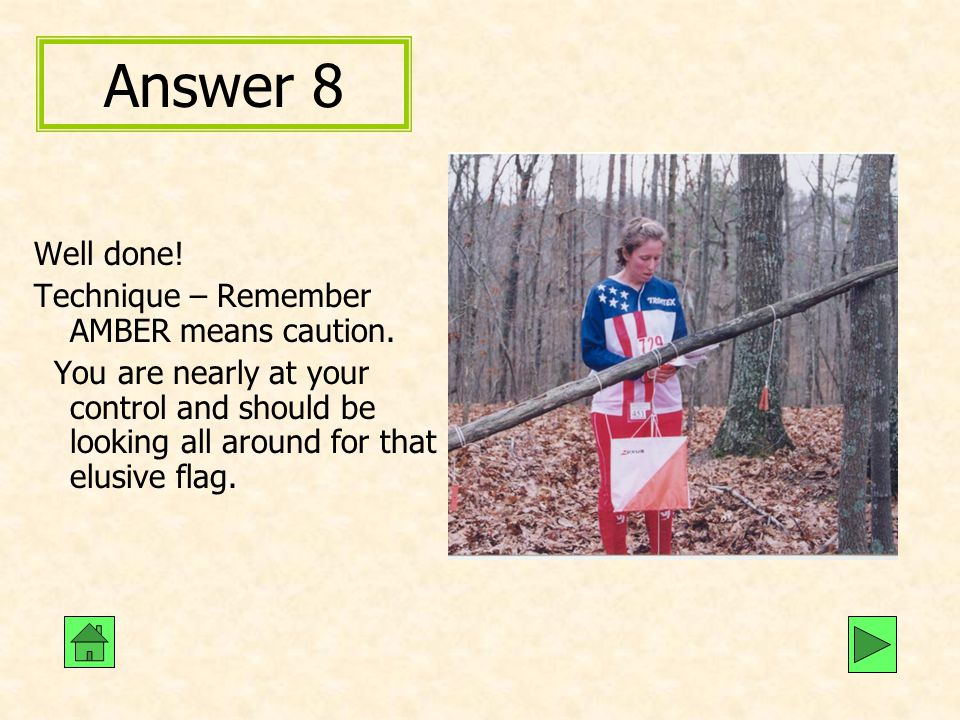 Answer 8 Well done! Technique – Remember AMBER means caution. You are nearly at your control and should be looking all around for that elusive flag.
