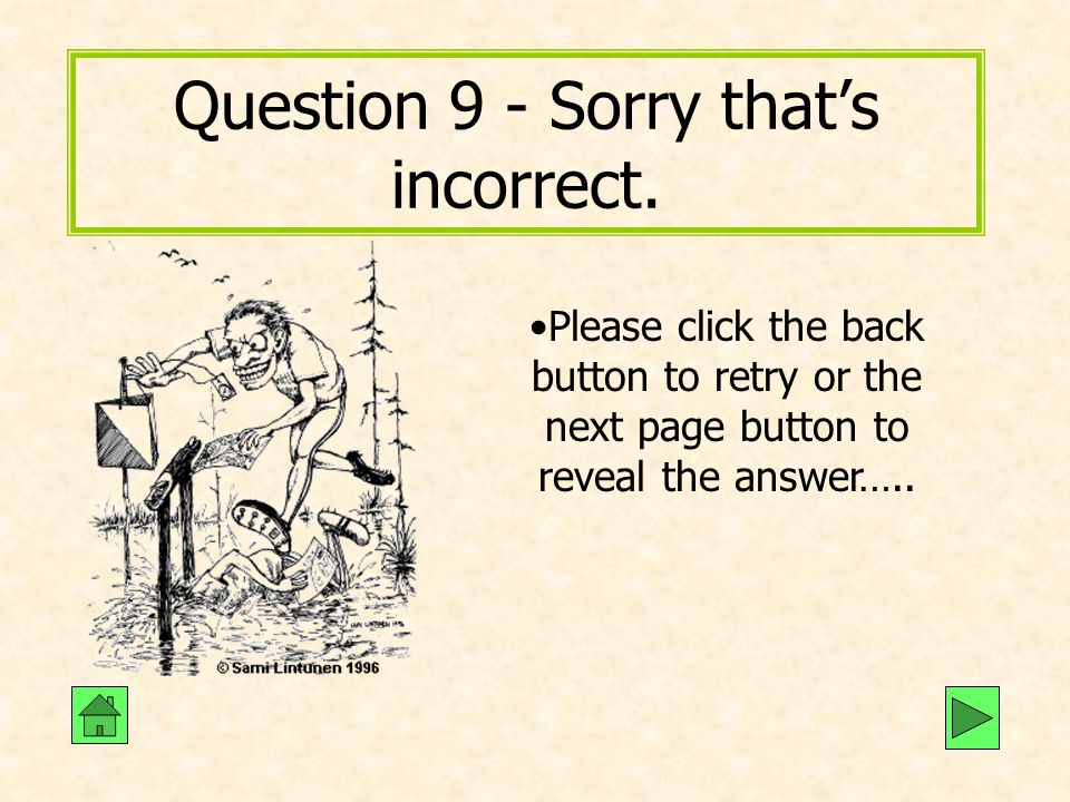 Question 9 - Sorry that's incorrect. Please click the back button to retry or the next page button to reveal the answer…..