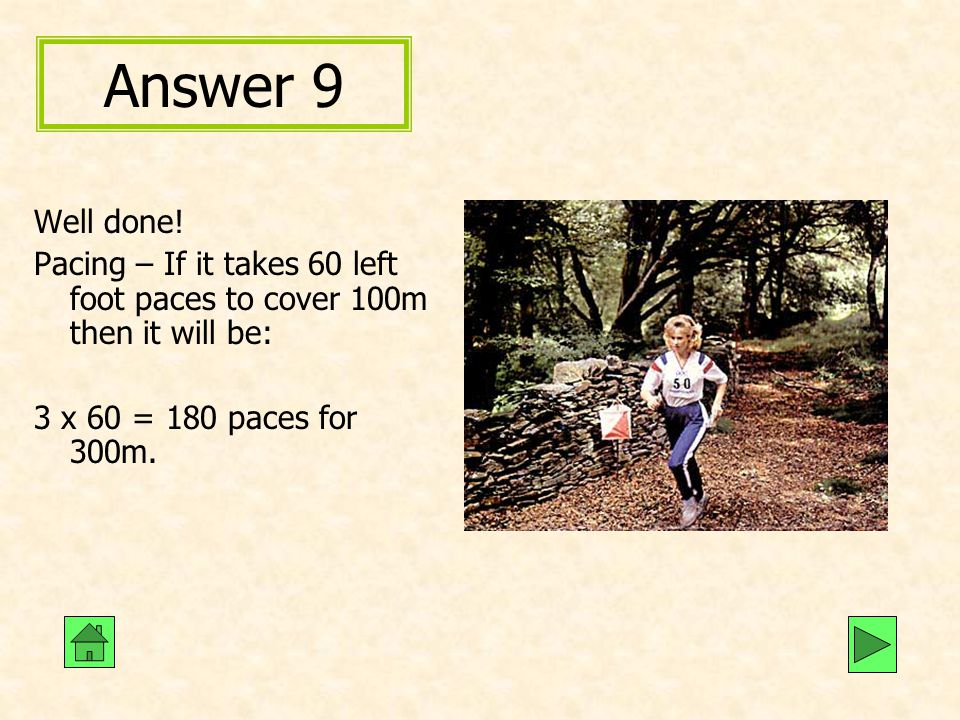 Answer 9 Well done! Pacing – If it takes 60 left foot paces to cover 100m then it will be: 3 x 60 = 180 paces for 300m.