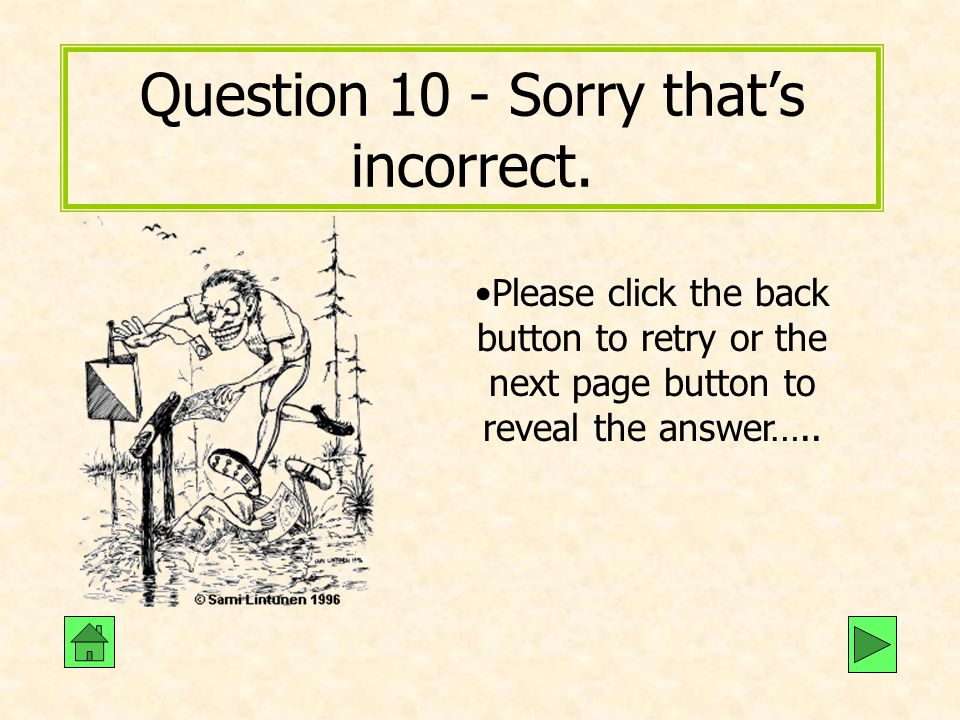 Question 10 - Sorry that's incorrect. Please click the back button to retry or the next page button to reveal the answer…..