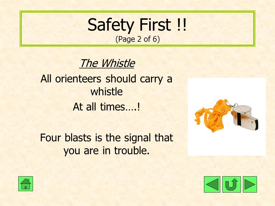 Safety First !! (Page 2 of 6) The Whistle All orienteers should carry a whistle At all times….! Four blasts is the signal that you are in trouble.