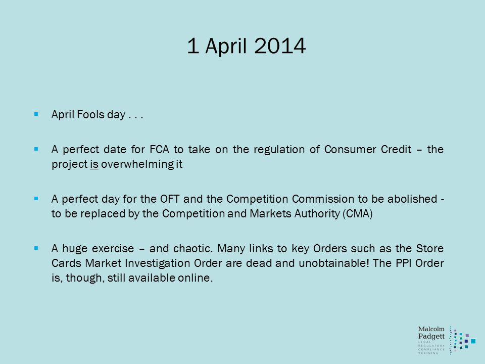 1 April 2014  April Fools day...  A perfect date for FCA to take on the regulation of Consumer Credit – the project is overwhelming it  A perfect d