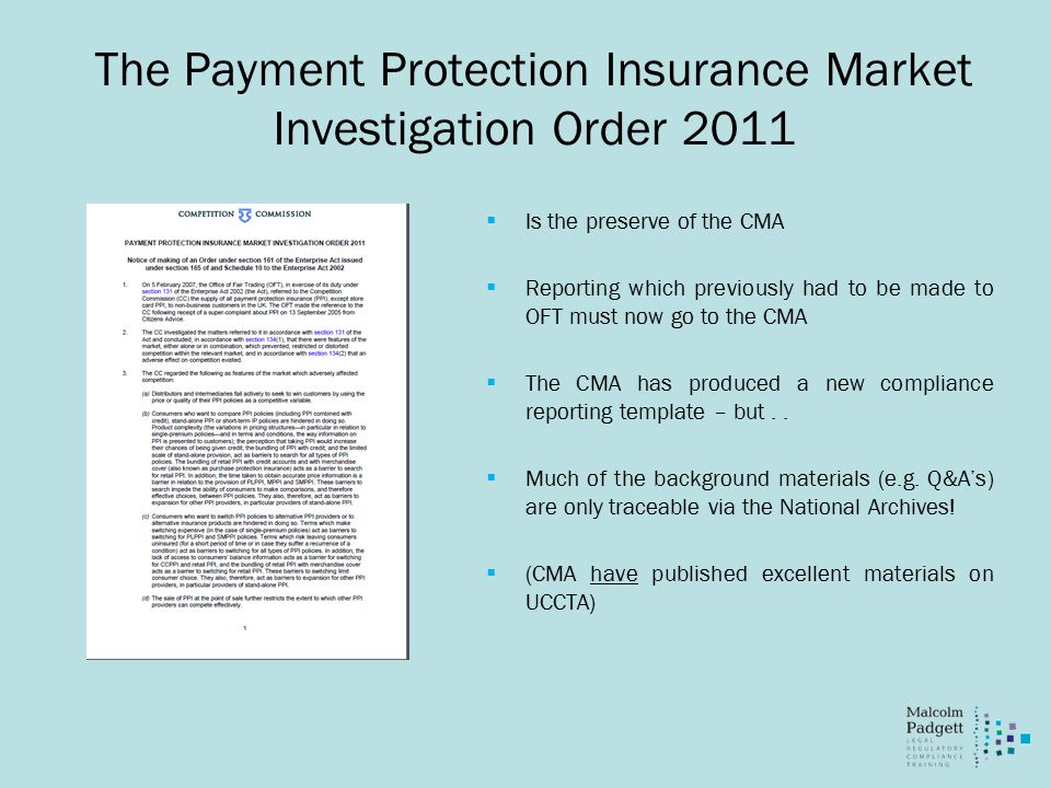 The Payment Protection Insurance Market Investigation Order 2011  Is the preserve of the CMA  Reporting which previously had to be made to OFT must now go to the CMA  The CMA has produced a new compliance reporting template – but..