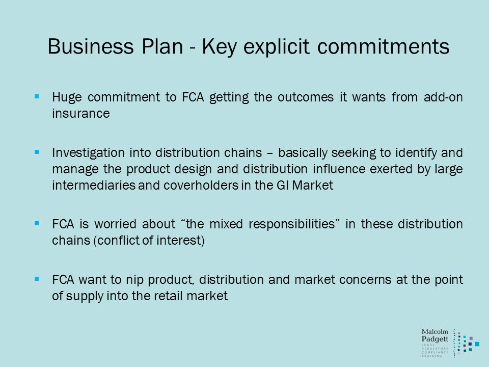 Business Plan - Key explicit commitments  Huge commitment to FCA getting the outcomes it wants from add-on insurance  Investigation into distribution chains – basically seeking to identify and manage the product design and distribution influence exerted by large intermediaries and coverholders in the GI Market  FCA is worried about the mixed responsibilities in these distribution chains (conflict of interest)  FCA want to nip product, distribution and market concerns at the point of supply into the retail market