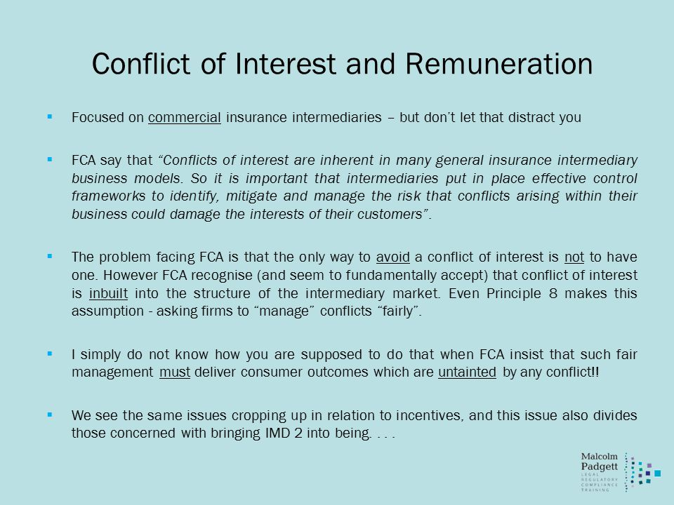Conflict of Interest and Remuneration  Focused on commercial insurance intermediaries – but don't let that distract you  FCA say that Conflicts of interest are inherent in many general insurance intermediary business models.
