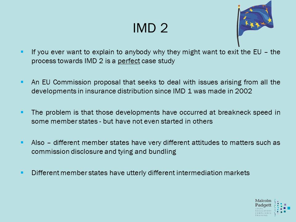 IMD 2  If you ever want to explain to anybody why they might want to exit the EU – the process towards IMD 2 is a perfect case study  An EU Commission proposal that seeks to deal with issues arising from all the developments in insurance distribution since IMD 1 was made in 2002  The problem is that those developments have occurred at breakneck speed in some member states - but have not even started in others  Also – different member states have very different attitudes to matters such as commission disclosure and tying and bundling  Different member states have utterly different intermediation markets