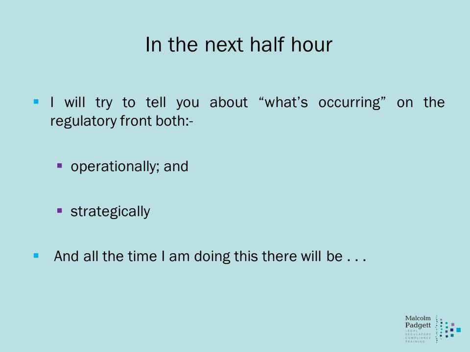 In the next half hour  I will try to tell you about what's occurring on the regulatory front both:-  operationally; and  strategically  And all the time I am doing this there will be...
